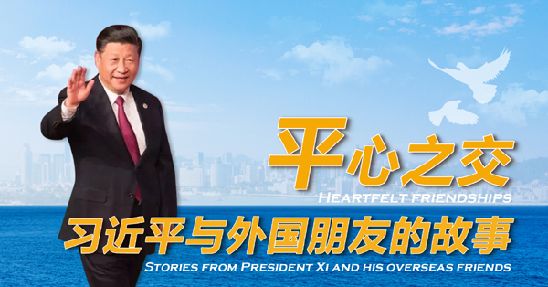Heartfelt friendships: Stories from President Xi and his overseas friends